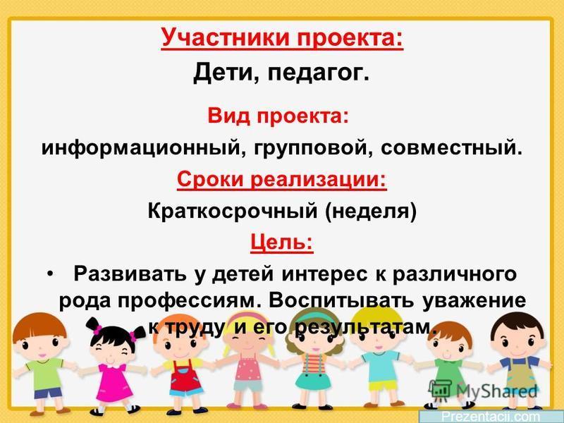 Участники проекта: Дети, педагог. Вид проекта: информационный, групповой, совместный. Сроки реализации: Краткосрочный (неделя) Цель: Развивать у детей интерес к различного рода профессиям. Воспитывать уважение к труду и его результатам.