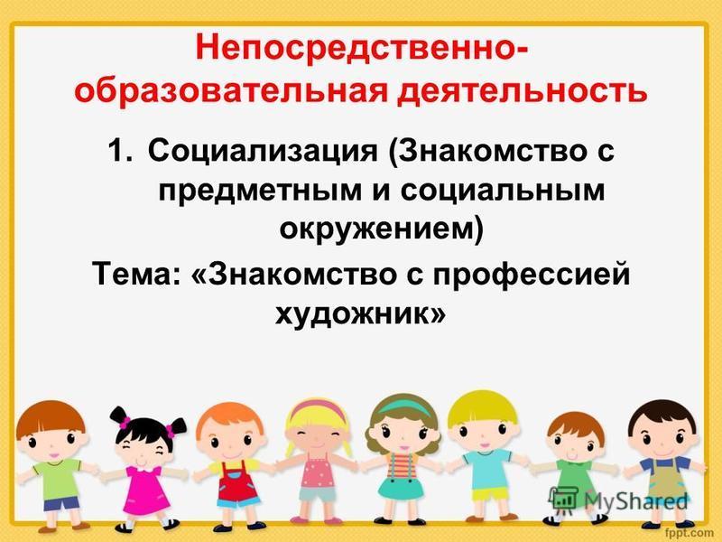 Непосредственно- образовательная деятельность 1. Социализация (Знакомство с предметным и социальным окружением) Тема: «Знакомство с профессией художник»
