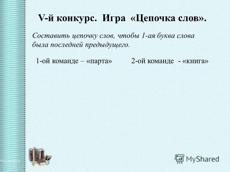 V-й конкурс. Игра «Цепочка слов». Составить цепочку слов, чтобы 1-ая буква слова была последней предыдущего. 1-ой команде – «парта» 2-ой команде - «книга»