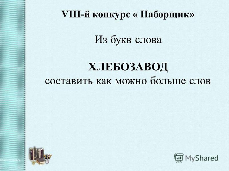 VIII-й конкурс « Наборщик» Из букв слова ХЛЕБОЗАВОД составить как можно больше слов