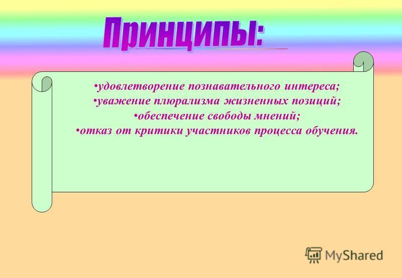 удовлетворение познавательного интереса; уважение плюрализма жизненных позиций; обеспечение свободы мнений; отказ от критики участников процесса обучения.