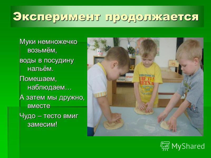 Эксперимент продолжается Муки немножечко возьмём, воды в посудину нальём. Помешаем, наблюдаем… А затем мы дружно, вместе Чудо – тесто вмиг замесим!