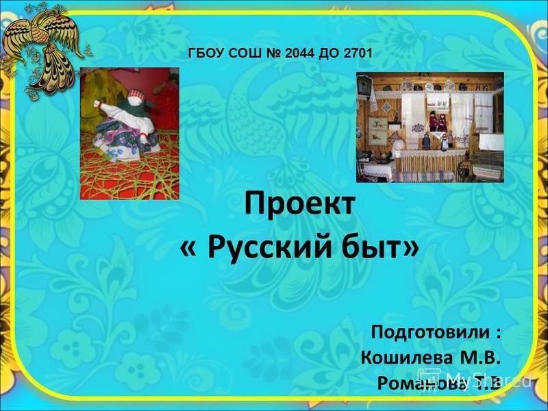 ГБОУ СОШ 2044 ДО 2701 Проект « Русский быт» Подготовили : Кошилева М.В. Романова Т.В