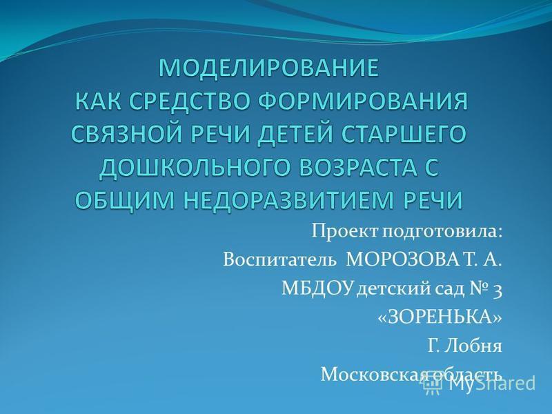 Проект подготовила: Воспитатель МОРОЗОВА Т. А. МБДОУ детский сад 3 «ЗОРЕНЬКА» Г. Лобня Московская область