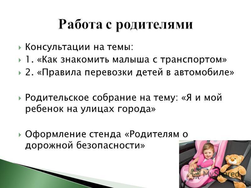 Консультации на темы: 1. «Как знакомить малыша с транспортом» 2. «Правила перевозки детей в автомобиле» Родительское собрание на тему: «Я и мой ребенок на улицах города» Оформление стенда «Родителям о дорожной безопасности»