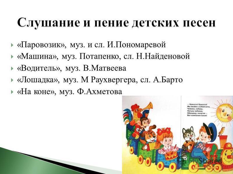 «Паровозик», муз. и сл. И.Пономаревой «Машина», муз. Потапенко, сл. Н.Найденовой «Водитель», муз. В.Матвеева «Лошадка», муз. М Раухвергера, сл. А.Барто «На коне», муз. Ф.Ахметова