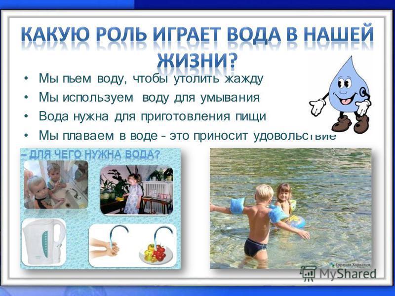 Мы пьем воду, чтобы утолить жажду Мы используем воду для умывания Вода нужна для приготовления пищи Мы плаваем в воде – это приносит удовольствие