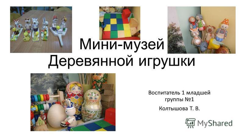 Мини-музей Деревянной игрушки Воспитатель 1 младшей группы 1 Колтышова Т. В.