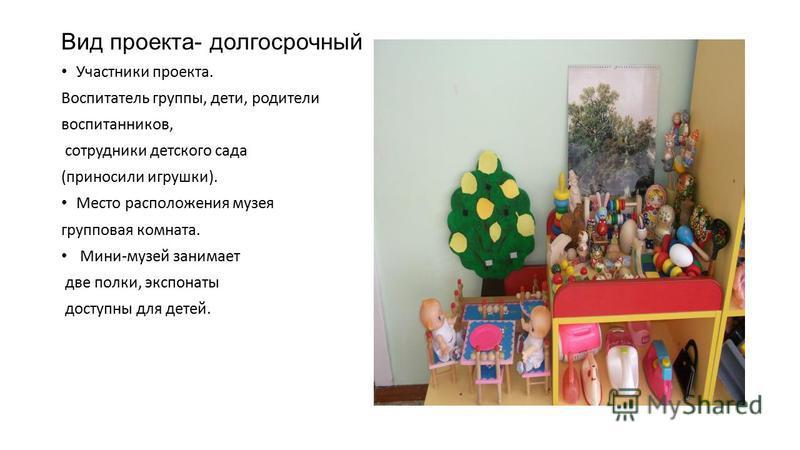 Вид проекта- долгосрочный Участники проекта. Воспитатель группы, дети, родители воспитанников, сотрудники детского сада (приносили игрушки). Место расположения музея групповая комната. Мини-музей занимает две полки, экспонаты доступны для детей.