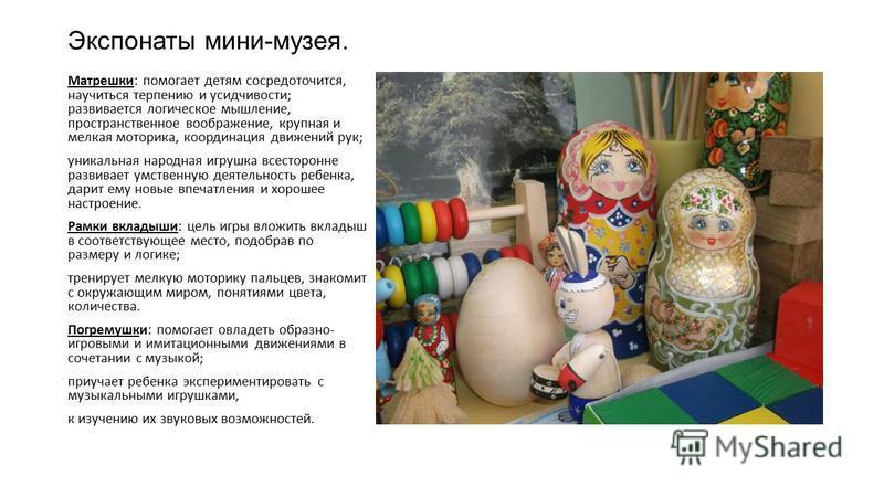 Экспонаты мини-музея. Матрешки: помогает детям сосредоточится, научиться терпению и усидчивости; развивается логическое мышление, пространственное воображение, крупная и мелкая моторика, координация движений рук; уникальная народная игрушка всесторон