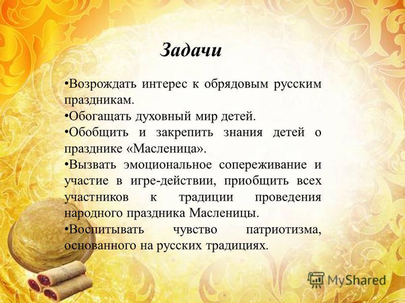 Задачи Возрождать интерес к обрядовым русским праздникам. Обогащать духовный мир детей. Обобщить и закрепить знания детей о празднике «Масленица». Вызвать эмоциональное сопереживание и участие в игре-действии, приобщить всех участников к традиции про