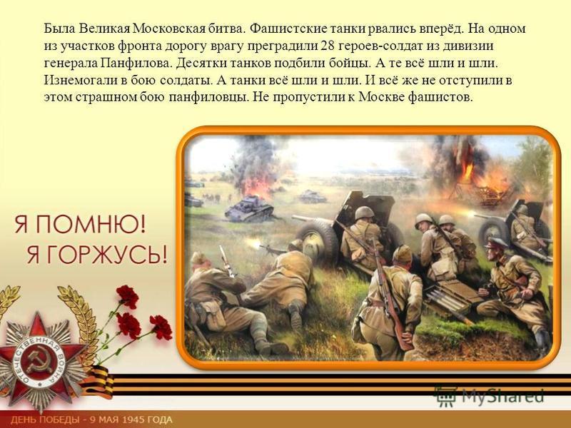Была Великая Московская битва. Фашистские танки рвались вперёд. На одном из участков фронта дорогу врагу преградили 28 героев-солдат из дивизии генерала Панфилова. Десятки танков подбили бойцы. А те всё шли и шли. Изнемогали в бою солдаты. А танки вс