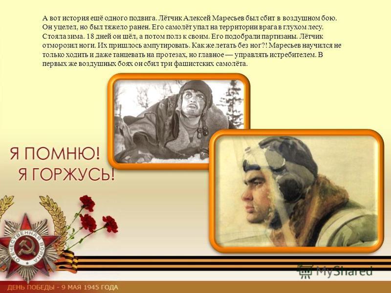 А вот история ещё одного подвига. Лётчик Алексей Маресьев был сбит в воздушном бою. Он уцелел, но был тяжело ранен. Его самолёт упал на территории врага в глухом лесу. Стояла зима. 18 дней он шёл, а потом полз к своим. Его подобрали партизаны. Лётчик