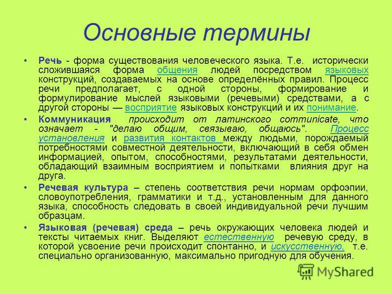 Основные термины Речь - форма существования человеческого языка. Т.е. исторически сложившаяся форма общения людей посредством языковых конструкций, создаваемых на основе определённых правил. Процесс речи предполагает, с одной стороны, формирование и