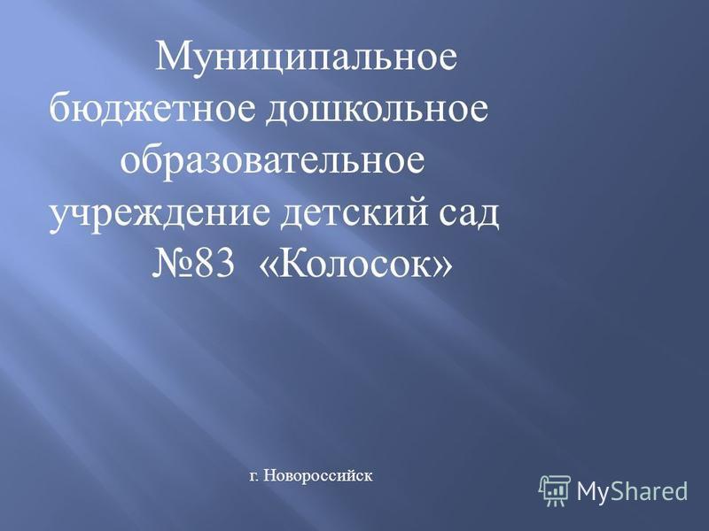 Муниципальное бюджетное дошкольное образовательное учреждение детский сад 83 « Колосок » г. Новороссийск