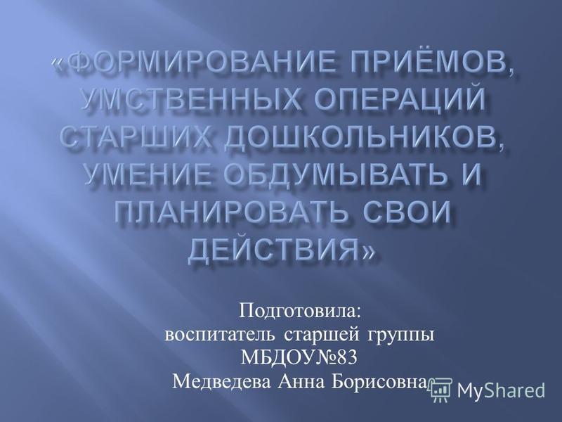 Подготовила : воспитатель старшей группы МБДОУ 83 Медведева Анна Борисовна