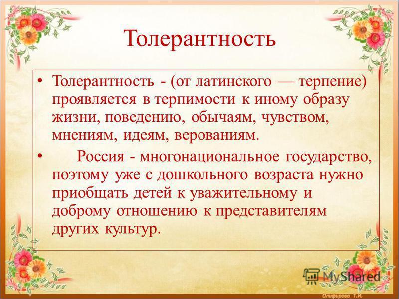 Толерантность Толерантность - (от латинского терпение) проявляется в терпимости к иному образу жизни, поведению, обычаям, чувством, мнениям, идеям, верованиям. Россия - многонациональное государство, поэтому уже с дошкольного возраста нужно приобщать