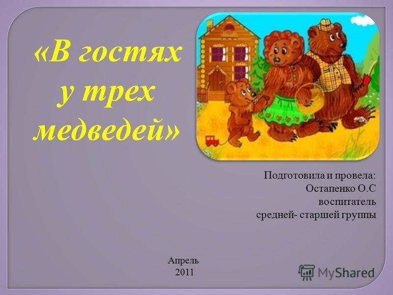 «В гостях у трех медведей» Подготовила и провела: Остапенко О.С воспитатель средней- старшей группы Апрель 2011