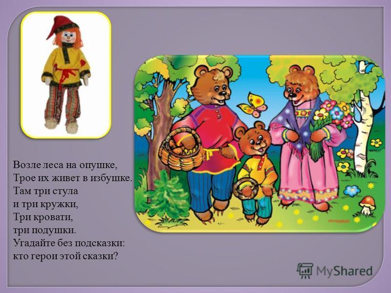Возле леса на опушке, Трое их живет в избушке. Там три стула и три кружки, Три кровати, три подушки. Угадайте без подсказки: кто герои этой сказки?