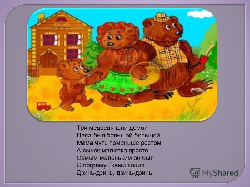 Три медведя шли домой Папа был большой-большой Мама чуть поменьше ростом А сынок малютка просто. Самым маленьким он был С погремушками ходил Дзинь-дзинь, дзинь-дзинь