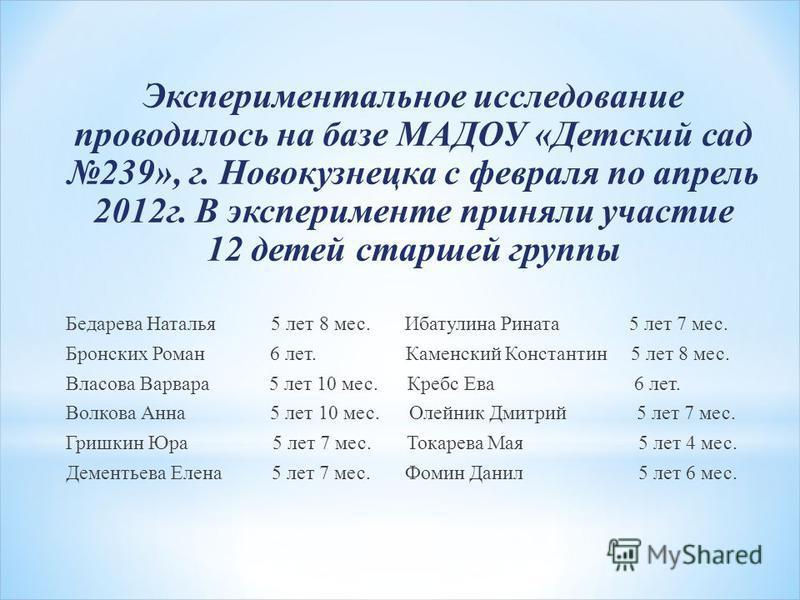 Экспериментальное исследование проводилось на базе МАДОУ «Детский сад 239», г. Новокузнецка с февраля по апрель 2012 г. В эксперименте приняли участие 12 детей старшей группы Бедарева Наталья 5 лет 8 мес. Ибатулина Рината 5 лет 7 мес. Бронских Роман