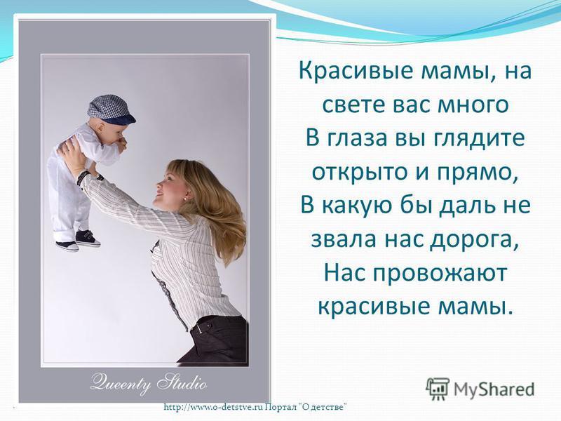 Красивые мамы, на свете вас много В глаза вы глядите открыто и прямо, В какую бы даль не звала нас дорога, Нас провожают красивые мамы. http://www.o-detstve.ru Портал О детстве