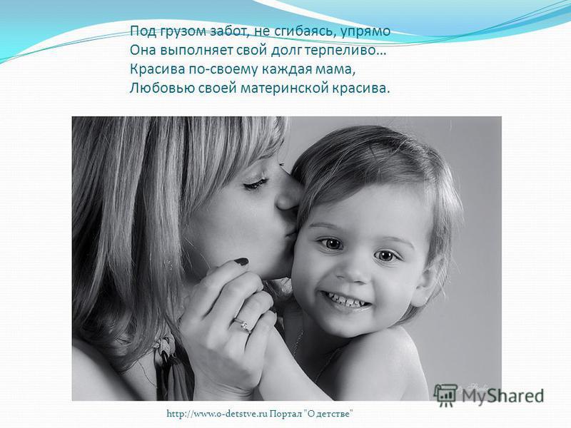 Под грузом забот, не сгибаясь, упрямо Она выполняет свой долг терпеливо… Красива по-своему каждая мама, Любовью своей материнской красива. http://www.o-detstve.ru Портал О детстве