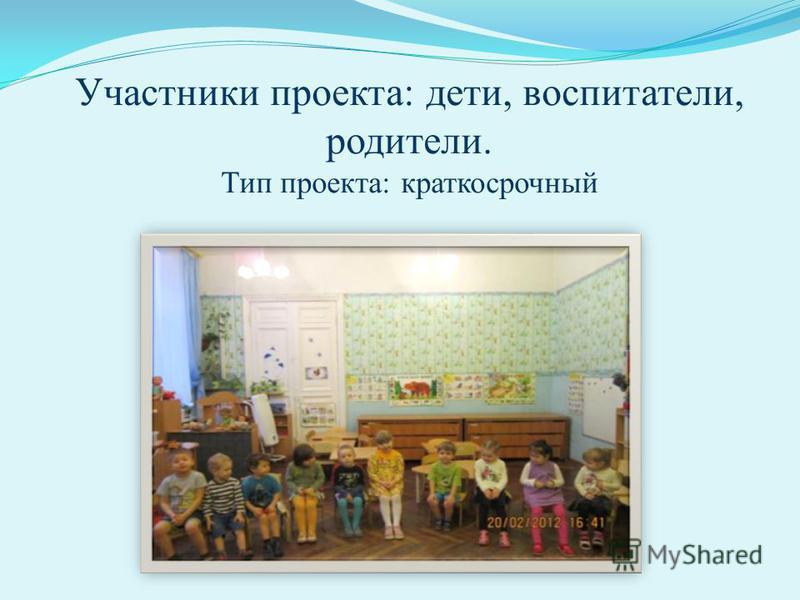 Участники проекта: дети, воспитатели, родители. Тип проекта: краткосрочный