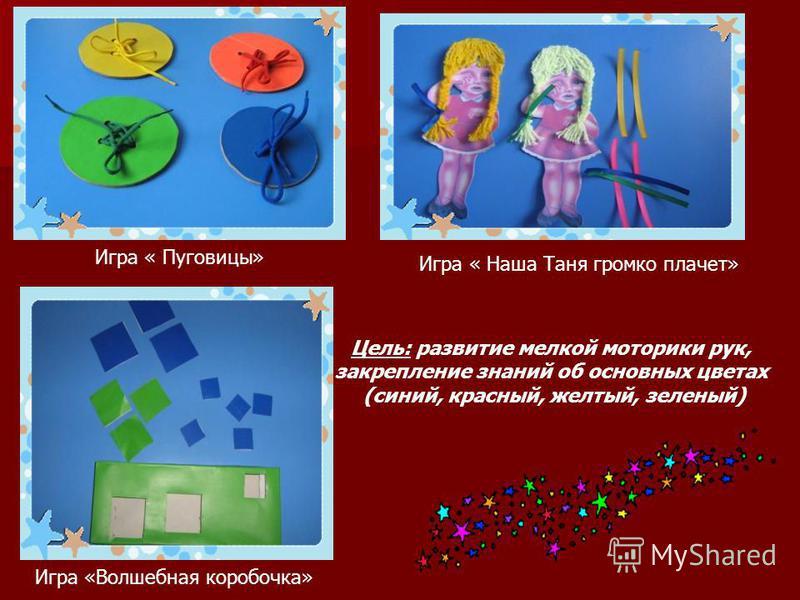 Цель: развитие мелкой моторики рук, закрепление знаний об основных цветах (синий, красный, желтый, зеленый) Игра « Пуговицы» Игра « Наша Таня громко плачет» Игра «Волшебная коробочка»