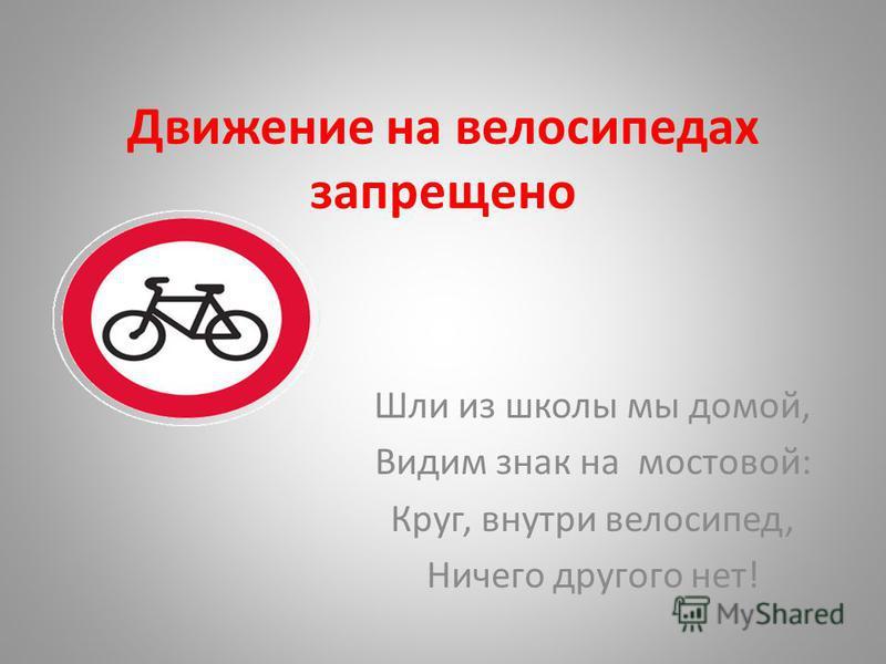 Движение на велосипедах запрещено Шли из школы мы домой, Видим знак на мостовой: Круг, внутри велосипед, Ничего другого нет!