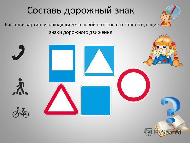 Составь дорожный знак Расставь картинки находящиеся в левой стороне в соответствующие знаки дорожного движения