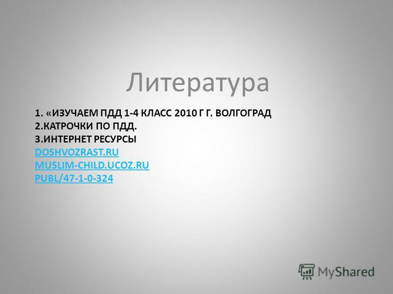 1. «ИЗУЧАЕМ ПДД 1-4 КЛАСС 2010 Г Г. ВОЛГОГРАД 2. КАТРОЧКИ ПО ПДД. 3. ИНТЕРНЕТ РЕСУРСЫ DOSHVOZRAST.RU MUSLIM-CHILD.UCOZ.RU PUBL/47-1-0-324 DOSHVOZRAST.RU MUSLIM-CHILD.UCOZ.RU PUBL/47-1-0-324 Литература