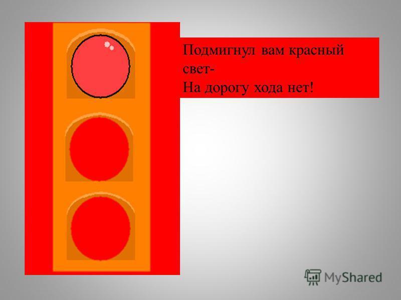 Подмигнул вам красный свет- На дорогу хода нет!