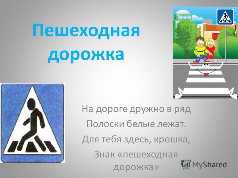 Пешеходная дорожка На дороге дружно в ряд Полоски белые лежат. Для тебя здесь, крошка, Знак «пешеходная дорожка»