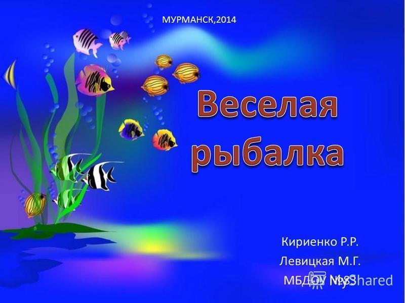 Кириенко Р.Р. Левицкая М.Г. МБДОУ 83 МУРМАНСК,2014