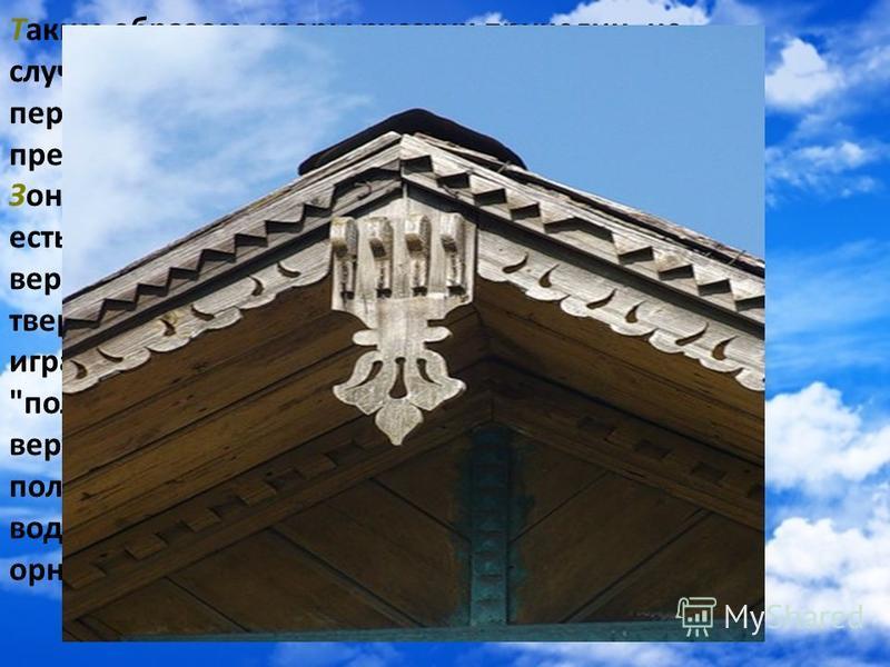 Таким образом, узоры русских причелин не случайный набор орнаментальных приемов, а пережиток, может бессознательный, древних представлений о небесах, дающих дождь. Зоной движения солнца было среднее небо, то есть его помещали ниже небесно-водной зоны