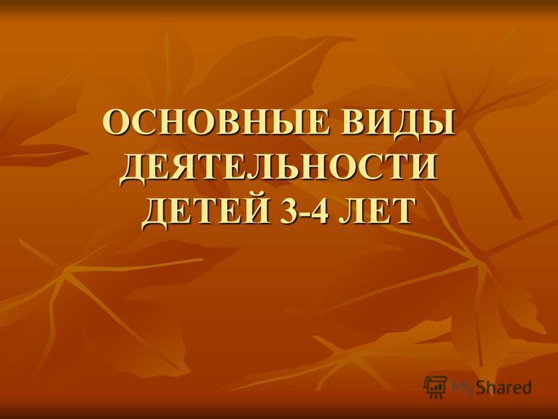 ОСНОВНЫЕ ВИДЫ ДЕЯТЕЛЬНОСТИ ДЕТЕЙ 3-4 ЛЕТ