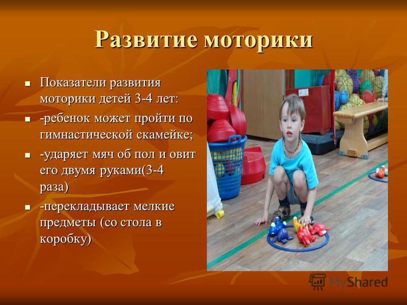 Развитие моторики Показатели развития моторики детей 3-4 лет: Показатели развития моторики детей 3-4 лет: -ребенок может пройти по гимнастической скамейке; -ребенок может пройти по гимнастической скамейке; -ударяет мяч об пол и овит его двумя руками(