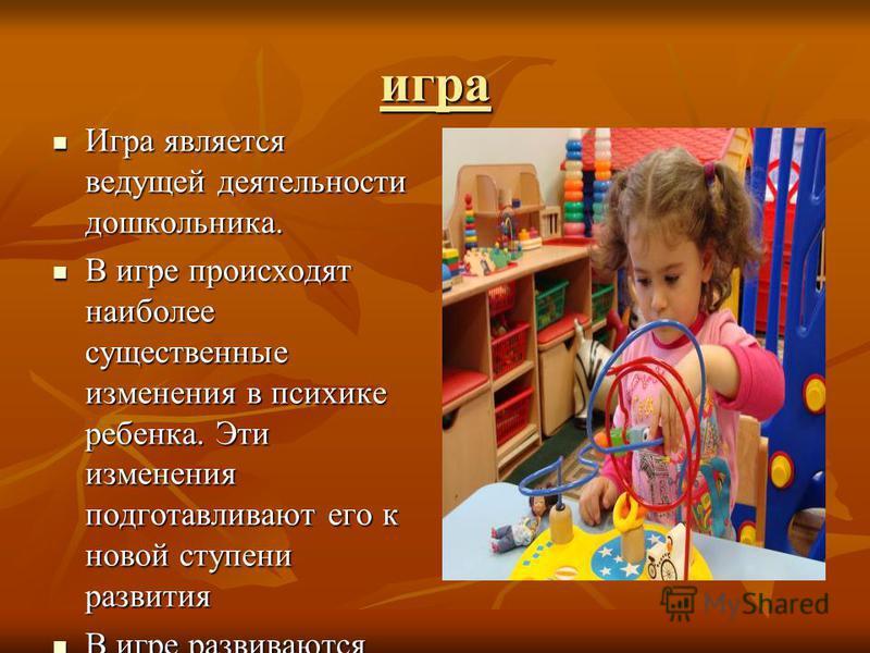 игра Игра является ведущей деятельности дошкольника. Игра является ведущей деятельности дошкольника. В игре происходят наиболее существенные изменения в психике ребенка. Эти изменения подготавливают его к новой ступени развития В игре происходят наиб