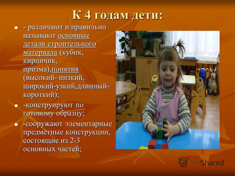 К 4 годам дети: - различают и правильно называют основные детали строительного материала (кубик, кирпичик, призма),понятия (высокий- низкий, широкий-узкий,длинный- короткий); - различают и правильно называют основные детали строительного материала (к