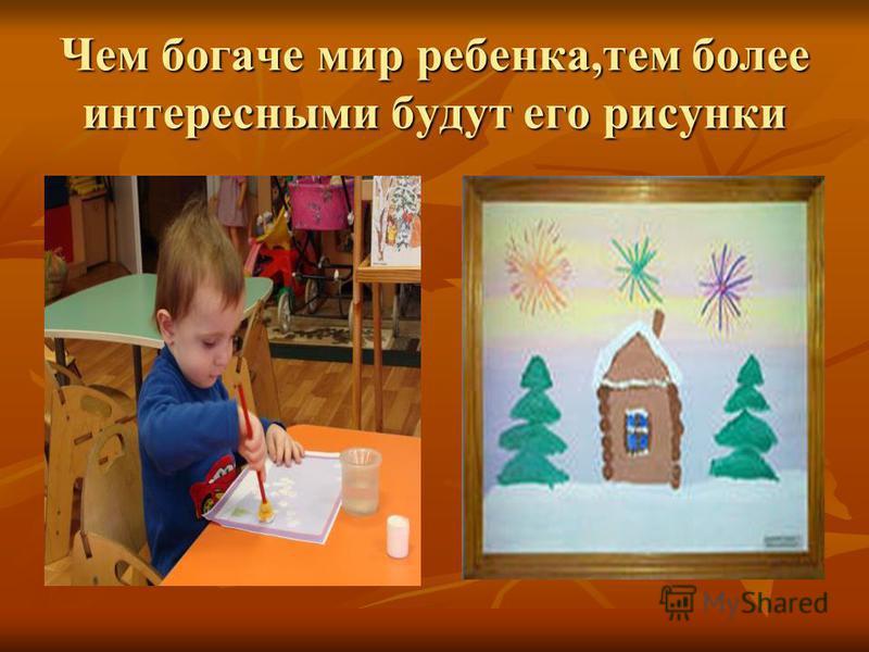 Чем богаче мир ребенка,тем более интересными будут его рисунки