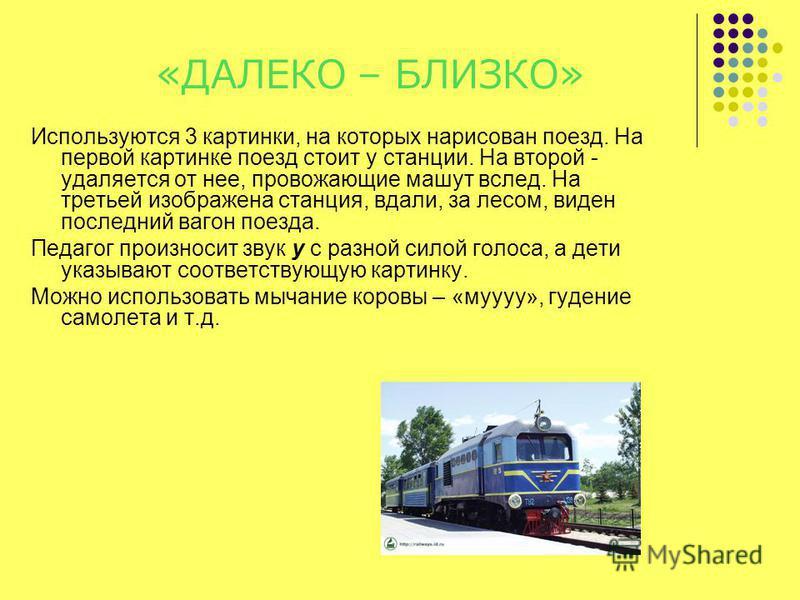 «ДАЛЕКО – БЛИЗКО» Используются 3 картинки, на которых нарисован поезд. На первой картинке поезд стоит у станции. На второй - удаляется от нее, провожающие машут вслед. На третьей изображена станция, вдали, за лесом, виден последний вагон поезда. Пед