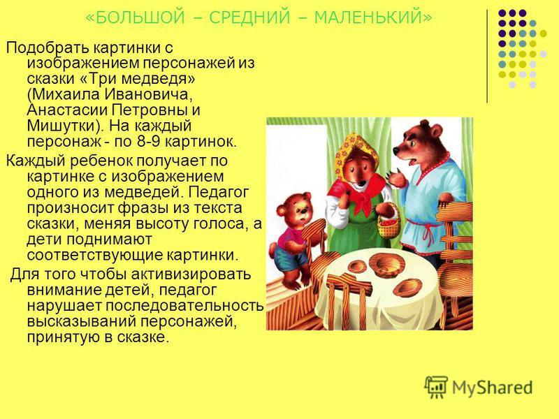 «БОЛЬШОЙ – СРЕДНИЙ – МАЛЕНЬКИЙ» Подобрать картинки с изображением персонажей из сказки «Три медведя» (Михаила Ивановича, Анастасии Петровны и Мишутки). На каждый персонаж - по 8-9 картинок. Каждый ребенок получает по картинке с изображением одного из