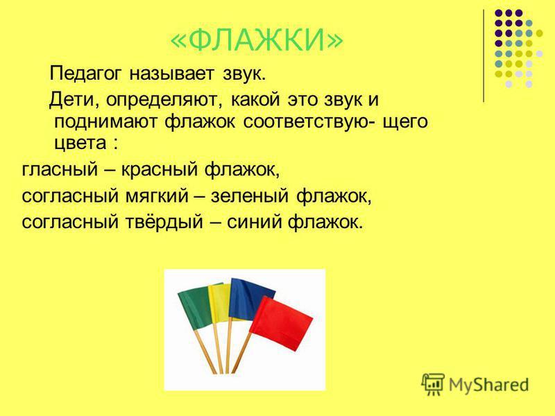 «ФЛАЖКИ» Педагог называет звук. Дети, определяют, какой это звук и поднимают флажок соответствую- щего цвета : гласный – красный флажок, согласный мягкий – зеленый флажок, согласный твёрдый – синий флажок.