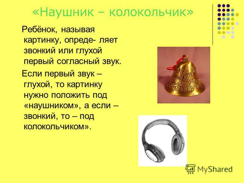 «Наушник – колокольчик» Ребёнок, называя картинку, опреде- ляет звонкий или глухой первый согласный звук. Если первый звук – глухой, то картинку нужно положить под «наушником», а если – звонкий, то – под колокольчиком».