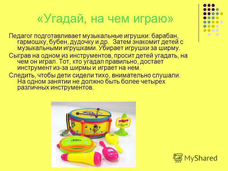«Угадай, на чем играю» Педагог подготавливает музыкальные игрушки: барабан, гармошку, бубен, дудочку и др. Затем знакомит детей с музыкальными игрушками. Убирает игрушки за ширму. Сыграв на одном из инструментов, просит детей угадать, на чем он играл