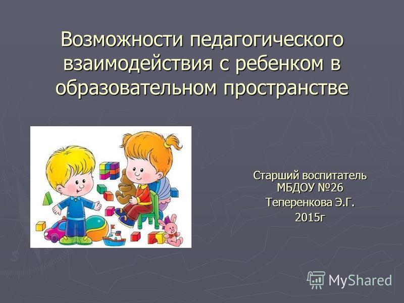 Возможности педагогического взаимодействия с ребенком в образовательном пространстве Старший воспитатель МБДОУ 26 Теперенкова Э.Г. 2015 г