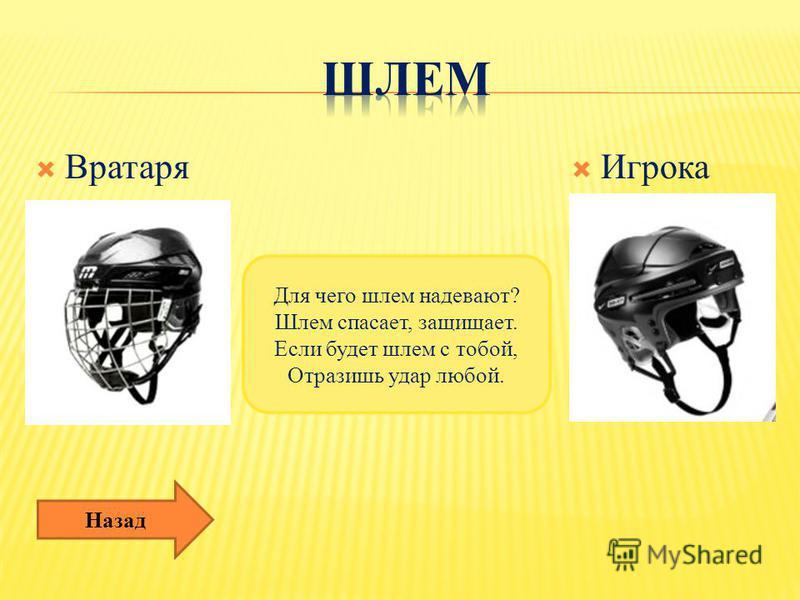Вратаря Игрока Для чего шлем надевают? Шлем спасает, защищает. Если будет шлем с тобой, Отразишь удар любой. Назад