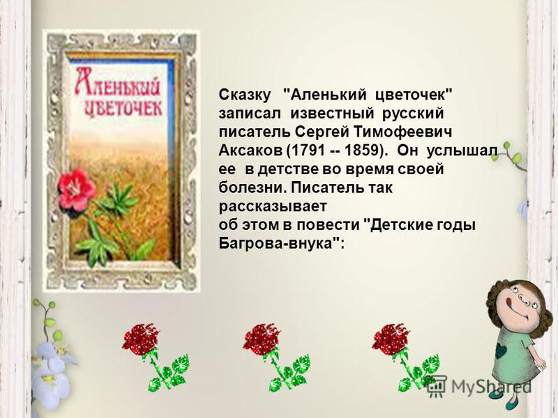 Сказку Аленький цветочек записал известный русский писатель Сергей Тимофеевич Аксаков (1791 -- 1859). Он услышал ее в детстве во время своей болезни. Писатель так рассказывает об этом в повести Детские годы Багрова-внука: