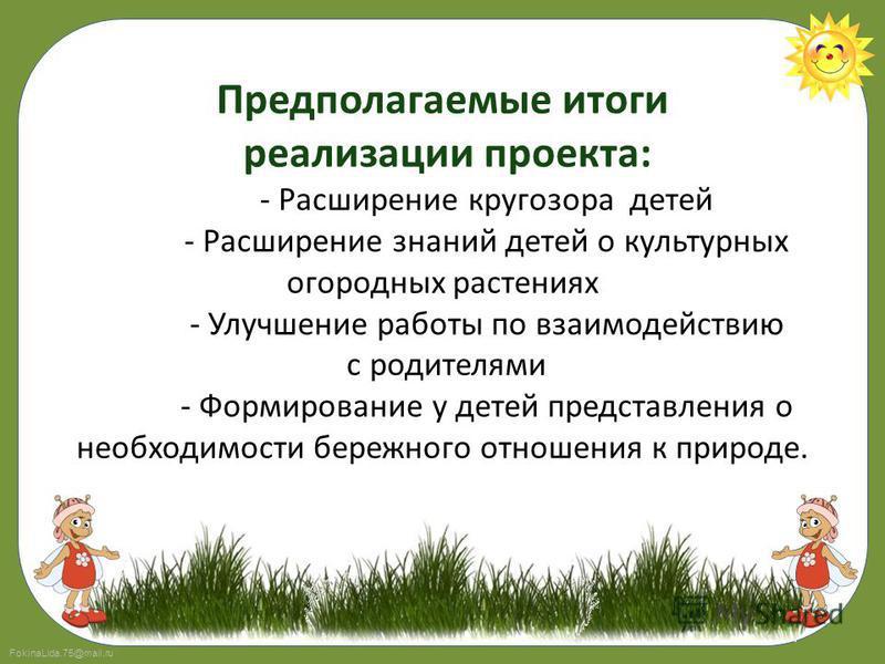 FokinaLida.75@mail.ru Предполагаемые итоги реализации проекта: - Расширение кругозора детей - Расширение знаний детей о культурных огородных растениях - Улучшение работы по взаимодействию с родителями - Формирование у детей представления о необходимо